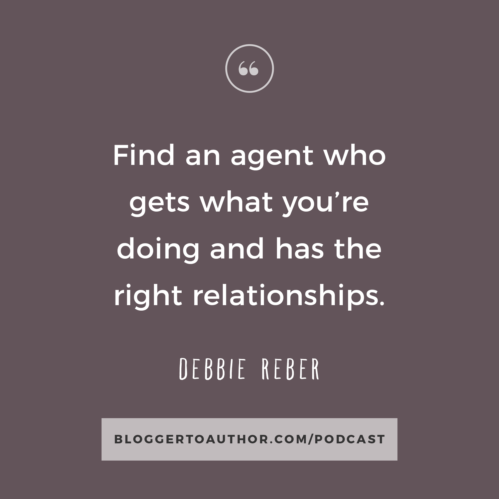 """""""Find an agent who gets what you're doing and has the right relationships."""" - Debbie Reber"""